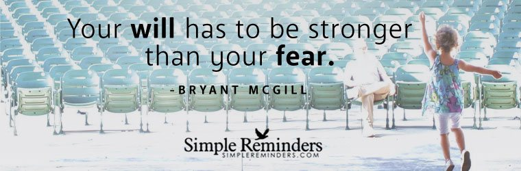Your will has to be stronger that your fear